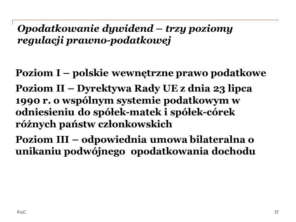 PwC Opodatkowanie dywidend – trzy poziomy regulacji prawno-podatkowej Poziom I – polskie wewnętrzne prawo podatkowe Poziom II – Dyrektywa Rady UE z dn