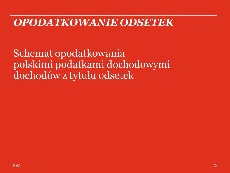PwC OPODATKOWANIE ODSETEK Schemat opodatkowania polskimi podatkami dochodowymi dochodów z tytułu odsetek 75