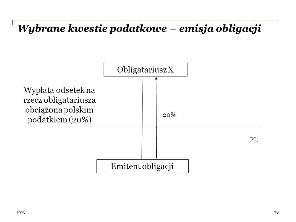 PwC Wybrane kwestie podatkowe – emisja obligacji 78 Obligatariusz X Emitent obligacji PL 20% Wypłata odsetek na rzecz obligatariusza obciążona polskim