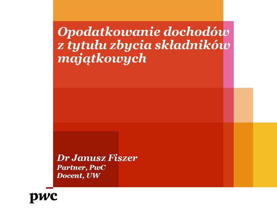 Opodatkowanie dochodów z tytułu zbycia składników majątkowych Dr Janusz Fiszer Partner, PwC Docent, UW