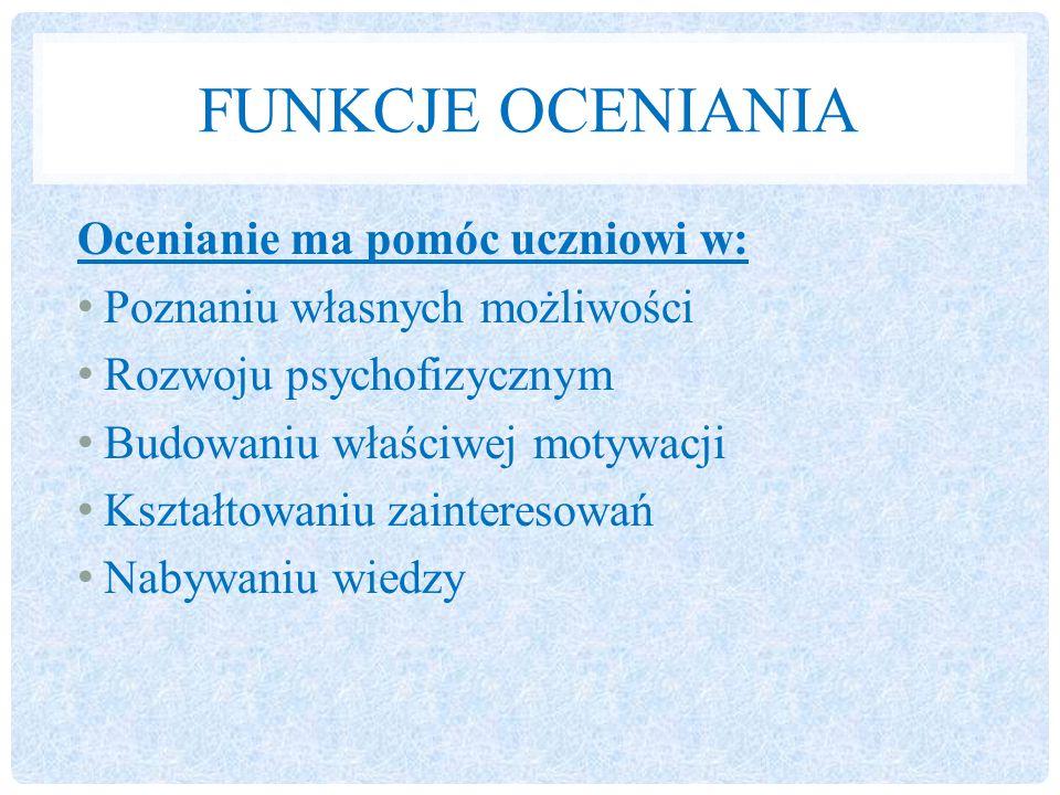 FUNKCJE OCENIANIA Ocenianie ma pomóc uczniowi w: Poznaniu własnych możliwości Rozwoju psychofizycznym Budowaniu właściwej motywacji Kształtowaniu zainteresowań Nabywaniu wiedzy