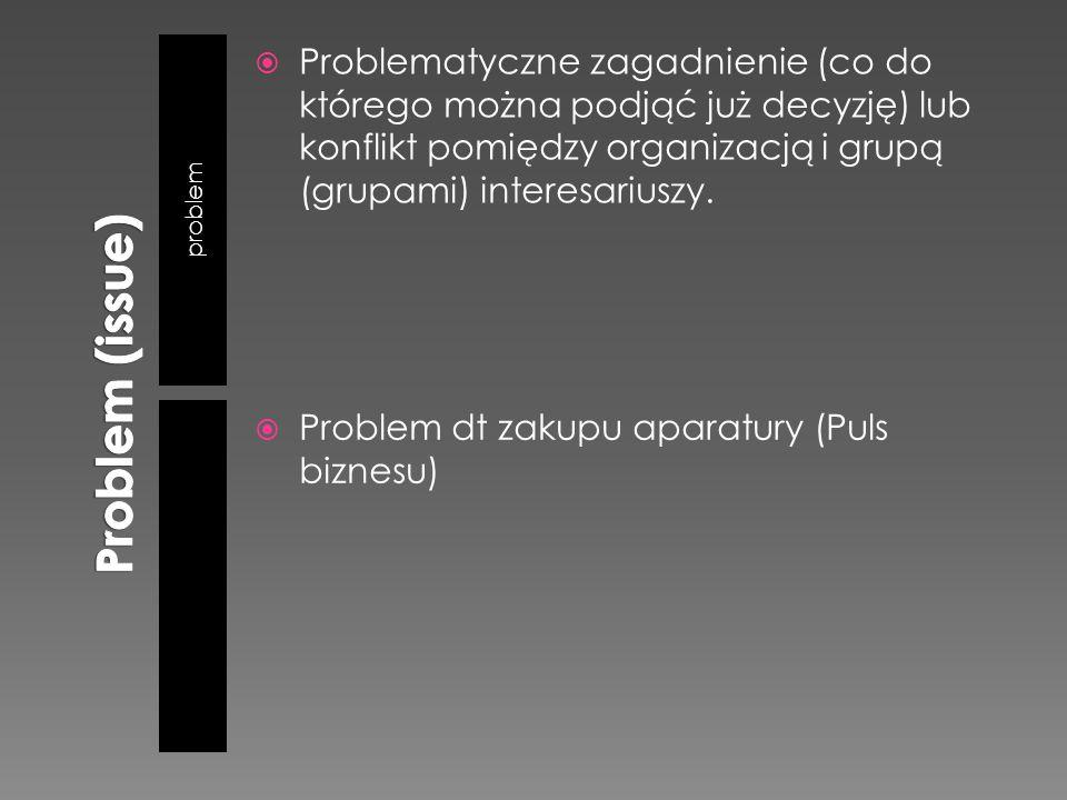 problem  Problematyczne zagadnienie (co do którego można podjąć już decyzję) lub konflikt pomiędzy organizacją i grupą (grupami) interesariuszy.