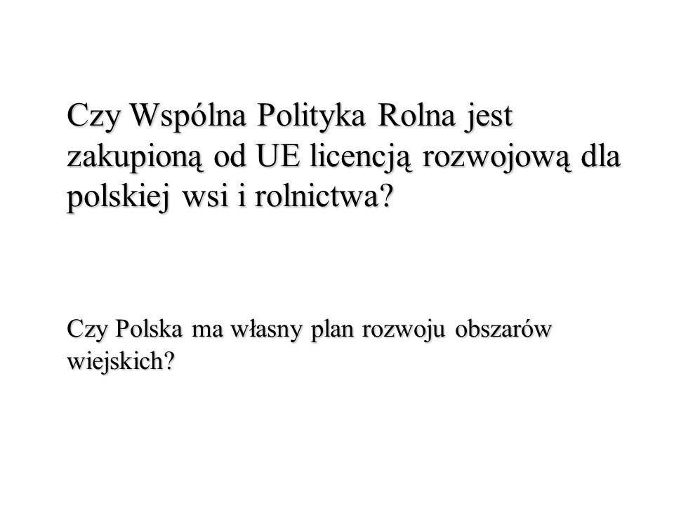 Czy Wspólna Polityka Rolna jest zakupioną od UE licencją rozwojową dla polskiej wsi i rolnictwa.