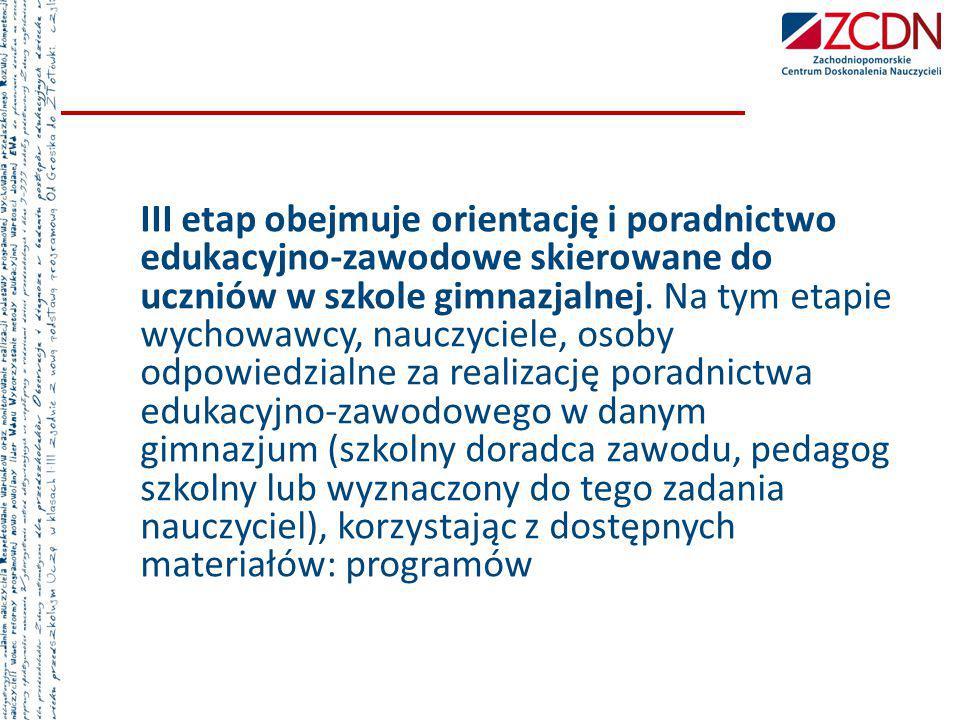 III etap obejmuje orientację i poradnictwo edukacyjno-zawodowe skierowane do uczniów w szkole gimnazjalnej. Na tym etapie wychowawcy, nauczyciele, oso