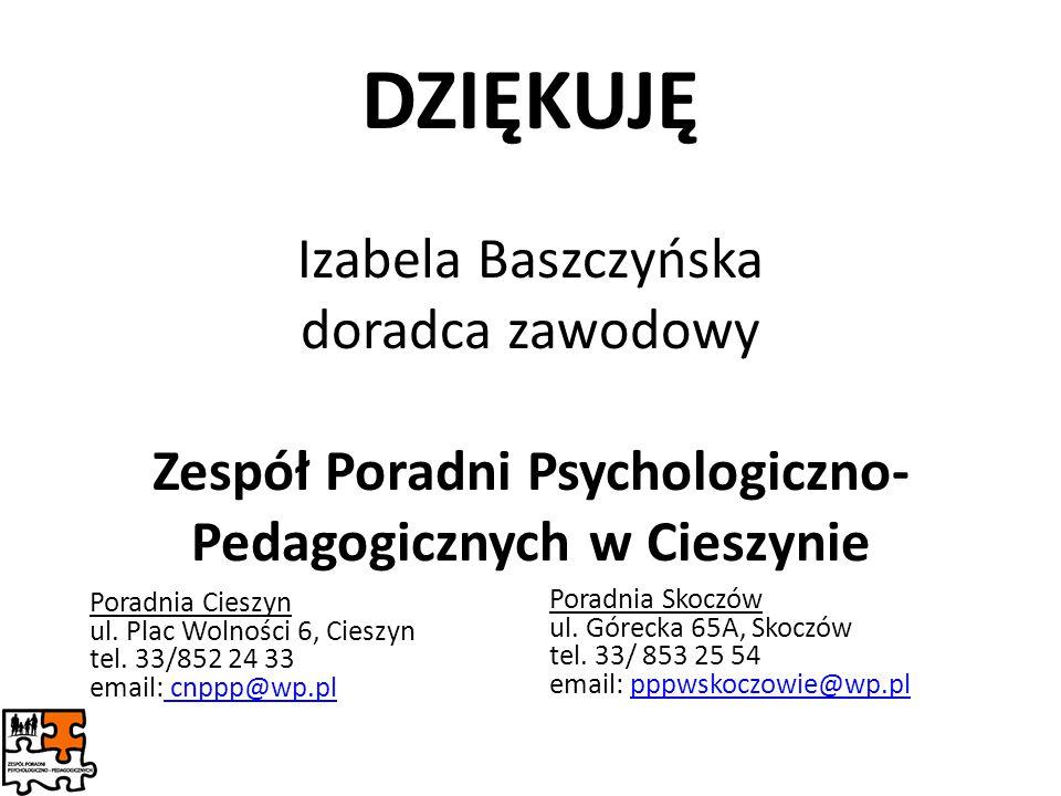 DZIĘKUJĘ Izabela Baszczyńska doradca zawodowy Zespół Poradni Psychologiczno- Pedagogicznych w Cieszynie Poradnia Cieszyn ul. Plac Wolności 6, Cieszyn