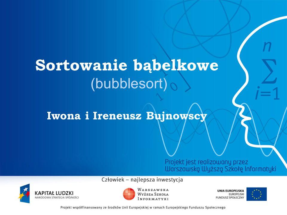 2 Sortowanie bąbelkowe (bubblesort) Iwona i Ireneusz Bujnowscy