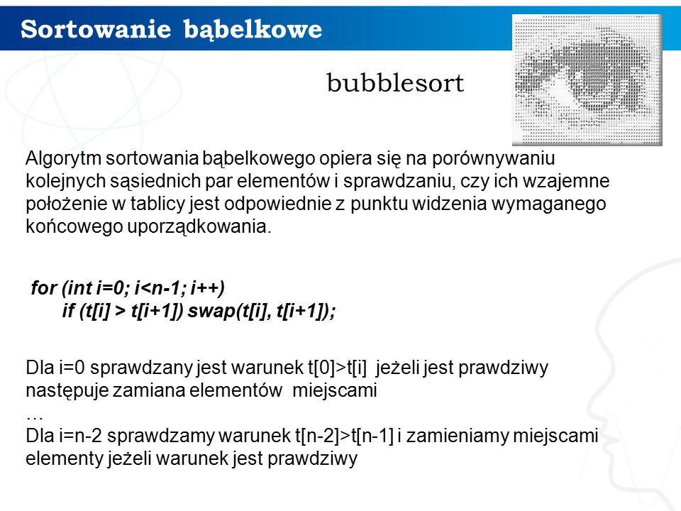 Sortowanie bąbelkowe bubblesort Algorytm sortowania bąbelkowego opiera się na porównywaniu kolejnych sąsiednich par elementów i sprawdzaniu, czy ich wzajemne położenie w tablicy jest odpowiednie z punktu widzenia wymaganego końcowego uporządkowania.