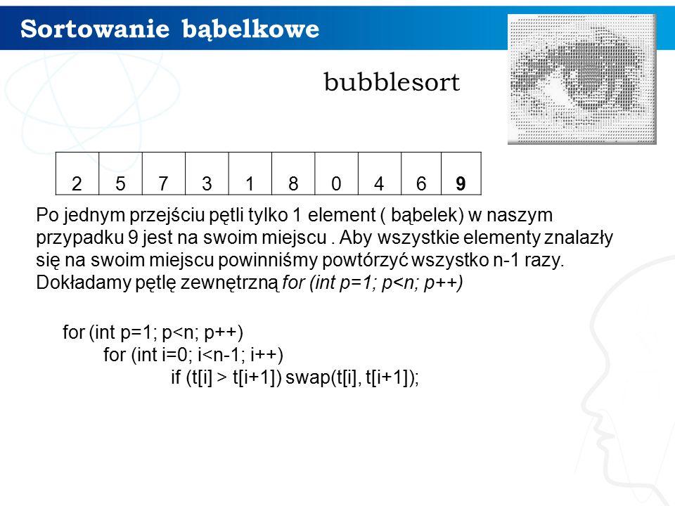 Sortowanie bąbelkowe bubblesort Po jednym przejściu pętli tylko 1 element ( bąbelek) w naszym przypadku 9 jest na swoim miejscu.