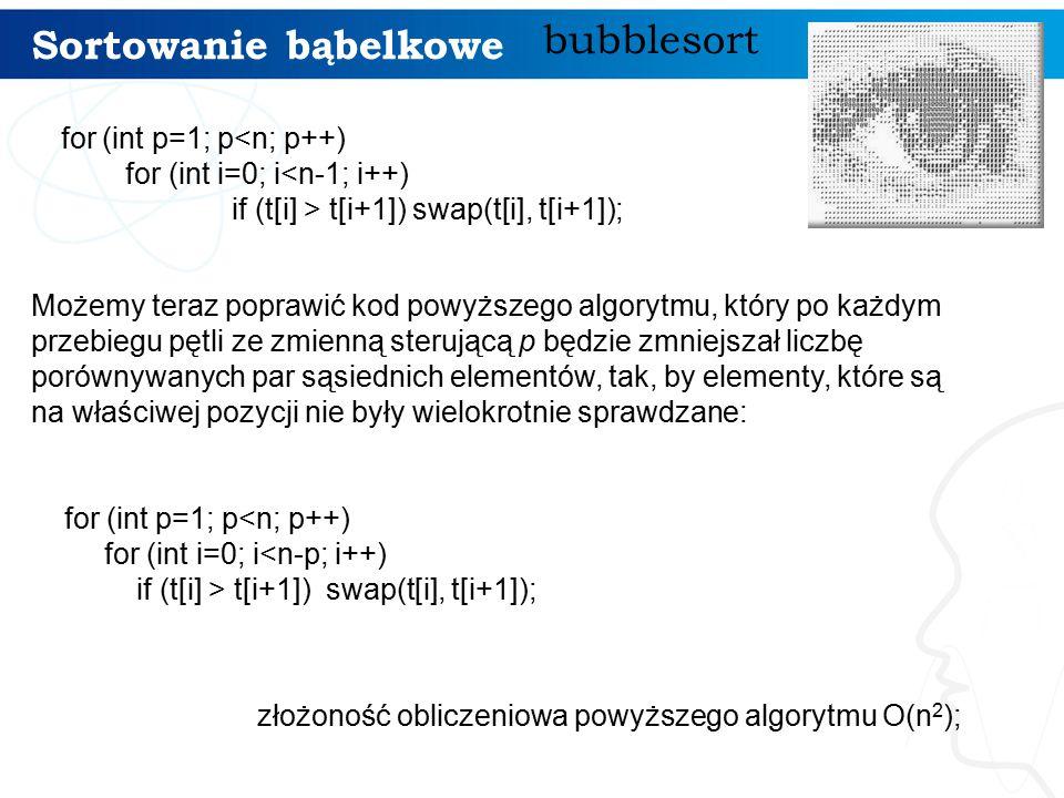 Sortowanie bąbelkowe bubblesort for (int p=1; p<n; p++) for (int i=0; i<n-1; i++) if (t[i] > t[i+1]) swap(t[i], t[i+1]); Możemy teraz poprawić kod powyższego algorytmu, który po każdym przebiegu pętli ze zmienną sterującą p będzie zmniejszał liczbę porównywanych par sąsiednich elementów, tak, by elementy, które są na właściwej pozycji nie były wielokrotnie sprawdzane: for (int p=1; p<n; p++) for (int i=0; i<n-p; i++) if (t[i] > t[i+1]) swap(t[i], t[i+1]); złożoność obliczeniowa powyższego algorytmu O(n 2 );