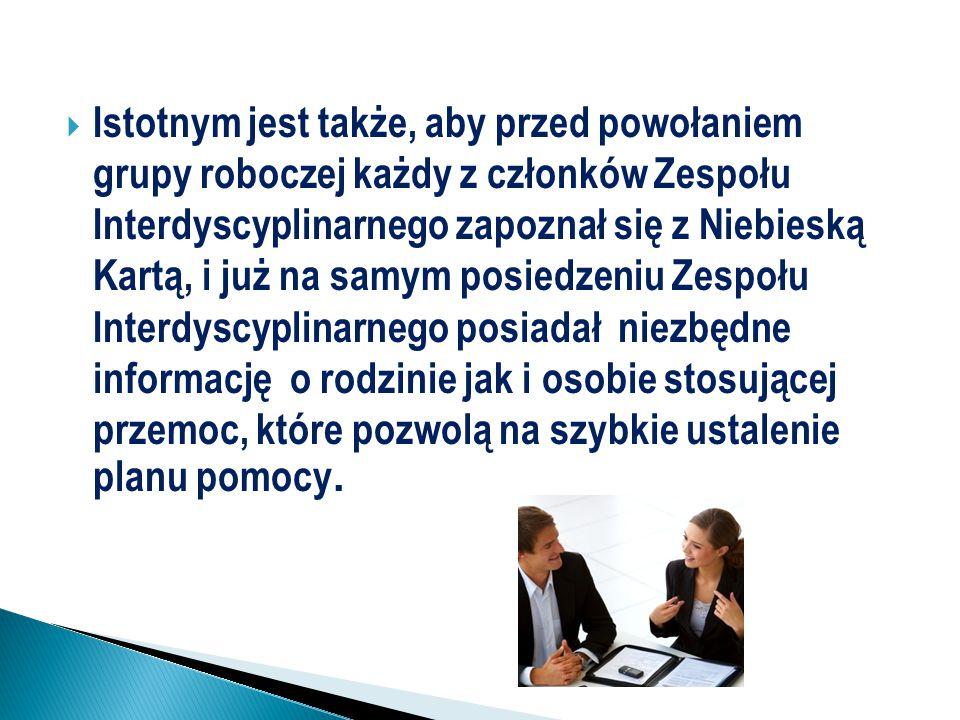  Istotnym jest także, aby przed powołaniem grupy roboczej każdy z członków Zespołu Interdyscyplinarnego zapoznał się z Niebieską Kartą, i już na samy