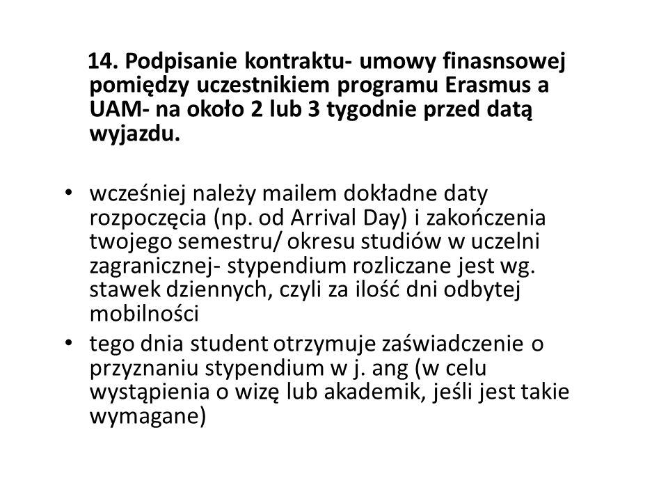 14. Podpisanie kontraktu- umowy finasnsowej pomiędzy uczestnikiem programu Erasmus a UAM- na około 2 lub 3 tygodnie przed datą wyjazdu. wcześniej nale