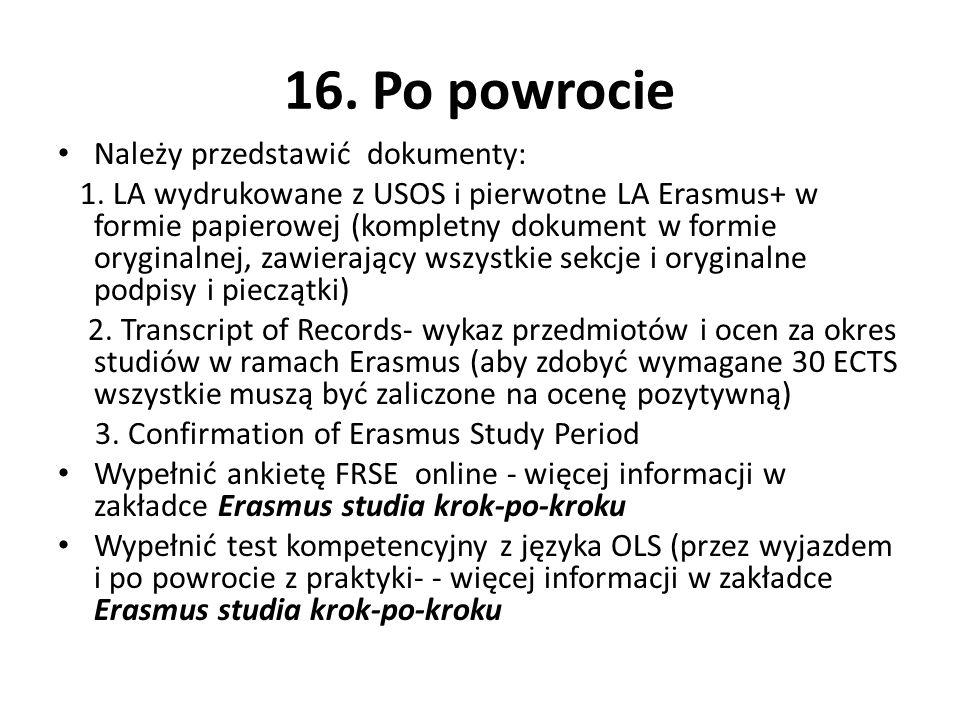 16. Po powrocie Należy przedstawić dokumenty: 1. LA wydrukowane z USOS i pierwotne LA Erasmus+ w formie papierowej (kompletny dokument w formie orygin