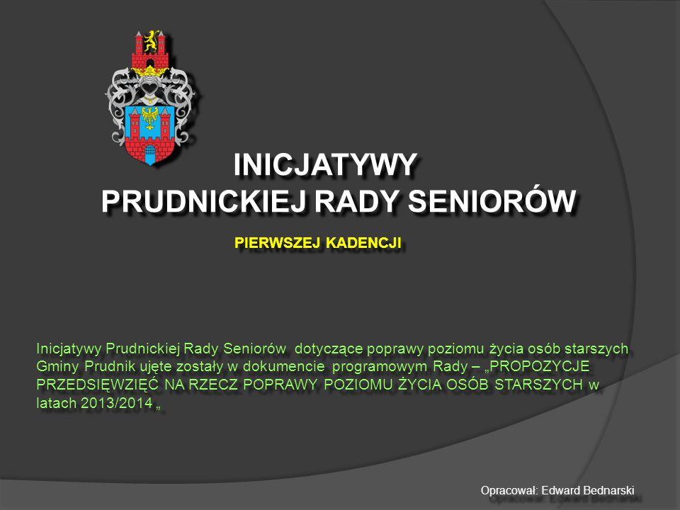 """INICJATYWY PRUDNICKIEJ RADY SENIORÓW PIERWSZEJ KADENCJI INICJATYWY PRUDNICKIEJ RADY SENIORÓW PIERWSZEJ KADENCJI Inicjatywy Prudnickiej Rady Seniorów dotyczące poprawy poziomu życia osób starszych Gminy Prudnik ujęte zostały w dokumencie programowym Rady – """"PROPOZYCJE PRZEDSIĘWZIĘĆ NA RZECZ POPRAWY POZIOMU ŻYCIA OSÓB STARSZYCH w latach 2013/2014 """" Opracował: Edward Bednarski"""