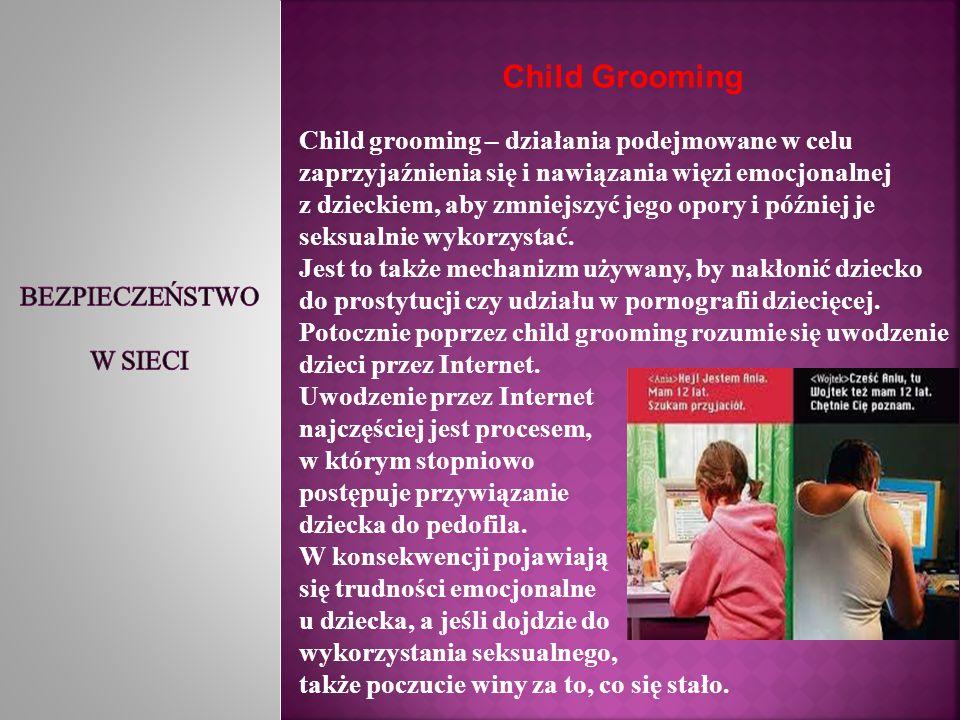 Child Grooming Child grooming – działania podejmowane w celu zaprzyjaźnienia się i nawiązania więzi emocjonalnej z dzieckiem, aby zmniejszyć jego opor