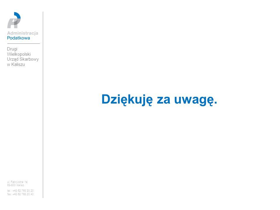 Dziękuję za uwagę. Drugi Wielkopolski Urząd Skarbowy w Kaliszu ul. Fabryczna 1a 62-800 Kalisz tel.: +48 62 768 20 20 fax: +48 62 768 20 40