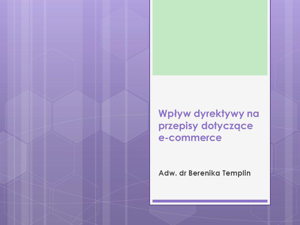 Wpływ dyrektywy na przepisy dotyczące e-commerce Adw. dr Berenika Templin
