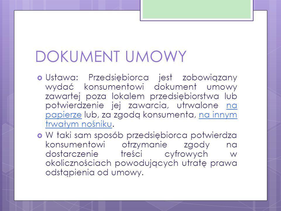DOKUMENT UMOWY  Ustawa: Przedsiębiorca jest zobowiązany wydać konsumentowi dokument umowy zawartej poza lokalem przedsiębiorstwa lub potwierdzenie je
