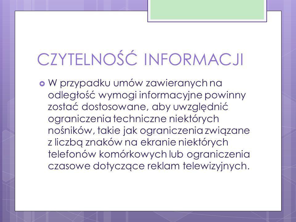 CZYTELNOŚĆ INFORMACJI  W przypadku umów zawieranych na odległość wymogi informacyjne powinny zostać dostosowane, aby uwzględnić ograniczenia technicz