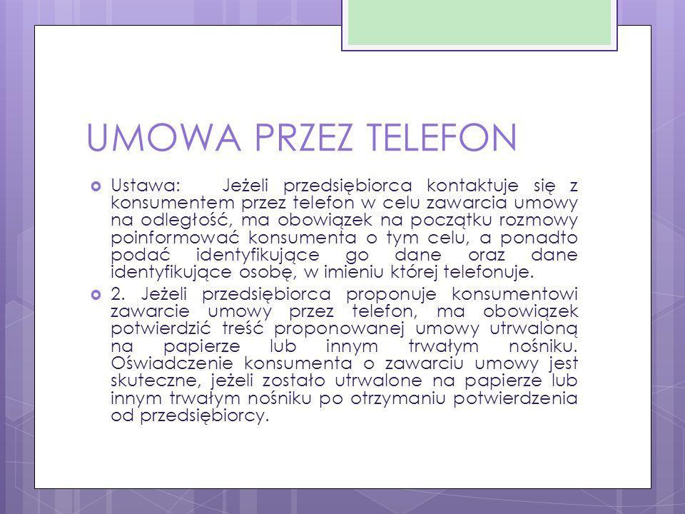 UMOWA PRZEZ TELEFON  Ustawa:Jeżeli przedsiębiorca kontaktuje się z konsumentem przez telefon w celu zawarcia umowy na odległość, ma obowiązek na pocz