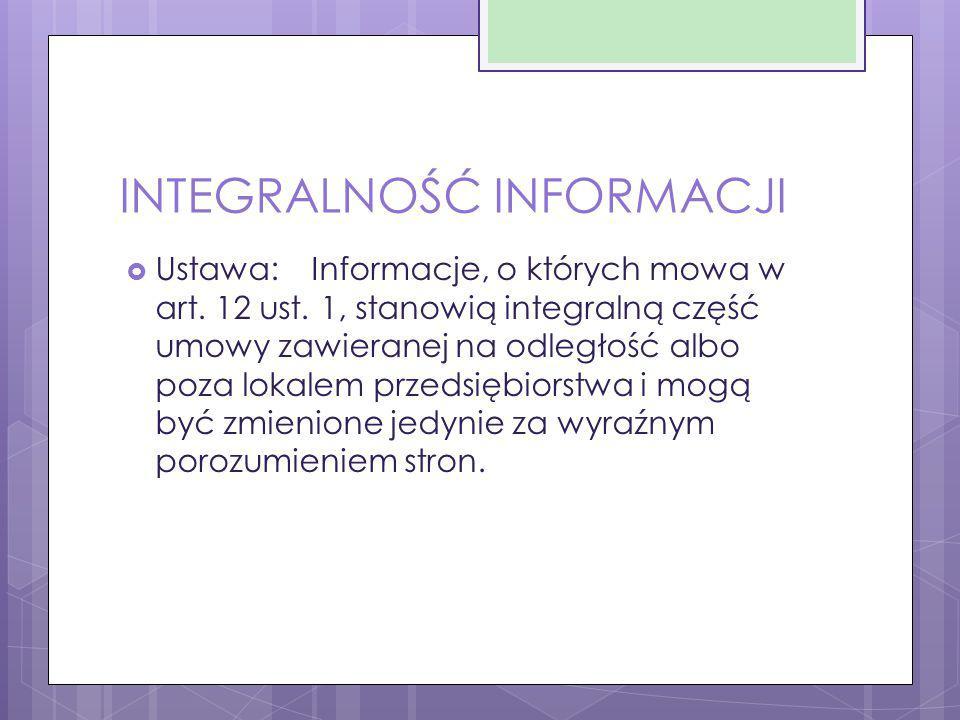 INTEGRALNOŚĆ INFORMACJI  Ustawa:Informacje, o których mowa w art. 12 ust. 1, stanowią integralną część umowy zawieranej na odległość albo poza lokale