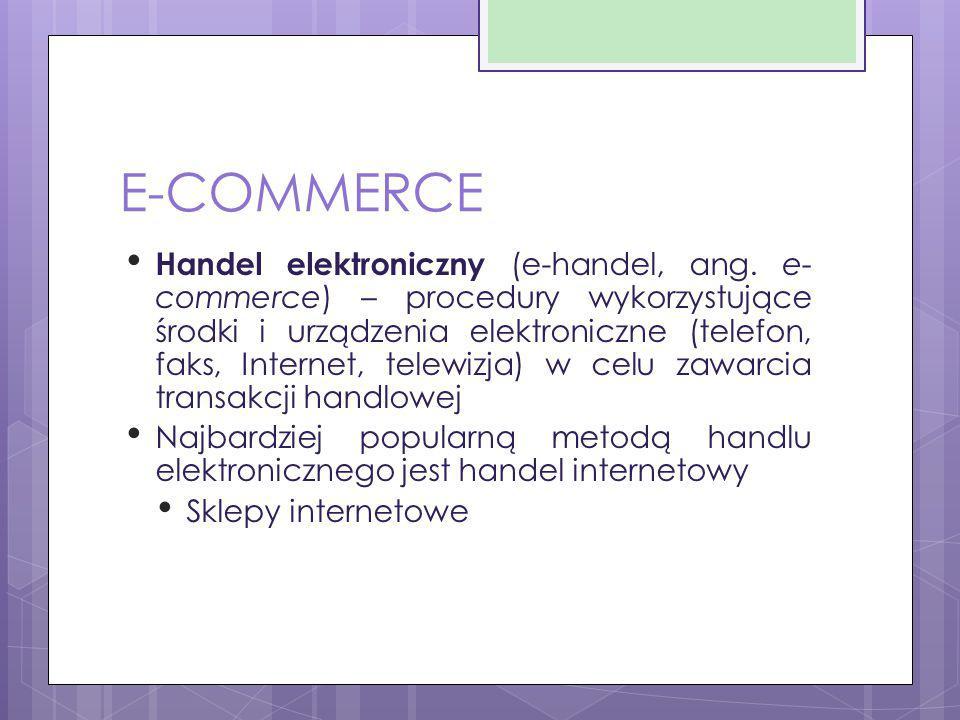 E-COMMERCE Handel elektroniczny (e-handel, ang. e- commerce) – procedury wykorzystujące środki i urządzenia elektroniczne (telefon, faks, Internet, te