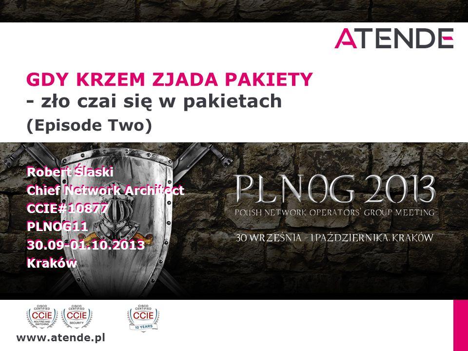 www.atende.pl GDY KRZEM ZJADA PAKIETY - zło czai się w pakietach (Episode Two) Robert Ślaski Chief Network Architect CCIE#10877 PLNOG11 30.09-01.10.20