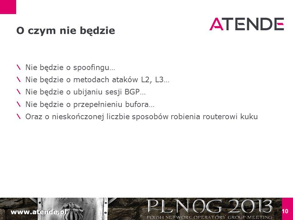 www.atende.pl 10 O czym nie będzie Nie będzie o spoofingu… Nie będzie o metodach ataków L2, L3… Nie będzie o ubijaniu sesji BGP… Nie będzie o przepełnieniu bufora… Oraz o nieskończonej liczbie sposobów robienia routerowi kuku