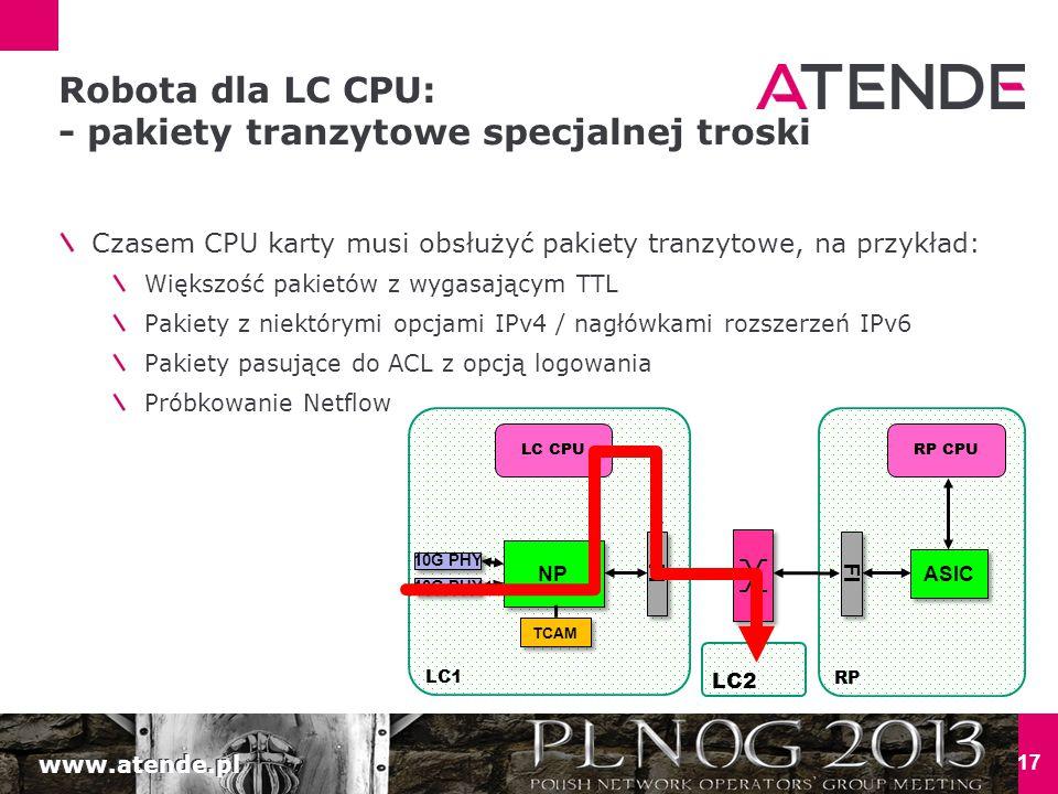 www.atende.pl 17 Robota dla LC CPU: - pakiety tranzytowe specjalnej troski Czasem CPU karty musi obsłużyć pakiety tranzytowe, na przykład: Większość pakietów z wygasającym TTL Pakiety z niektórymi opcjami IPv4 / nagłówkami rozszerzeń IPv6 Pakiety pasujące do ACL z opcją logowania Próbkowanie Netflow LC1 NP 10G PHY TCAM LC CPU RP FI ASIC RP CPU FI LC2