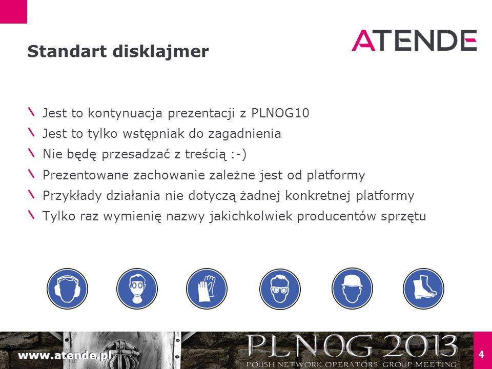 www.atende.pl 4 Jest to kontynuacja prezentacji z PLNOG10 Jest to tylko wstępniak do zagadnienia Nie będę przesadzać z treścią :-) Prezentowane zachowanie zależne jest od platformy Przykłady działania nie dotyczą żadnej konkretnej platformy Tylko raz wymienię nazwy jakichkolwiek producentów sprzętu Standart disklajmer