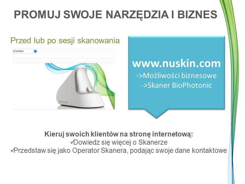 PROMUJ SWOJE NARZĘDZIA I BIZNES Przed lub po sesji skanowania www.nuskin.com ->Możliwości biznesowe ->Skaner BioPhotonic Kieruj swoich klientów na str