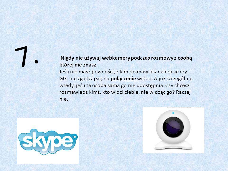 7. Nigdy nie używaj webkamery podczas rozmowy z osobą której nie znasz Jeśli nie masz pewności, z kim rozmawiasz na czasie czy GG, nie zgadzaj się na
