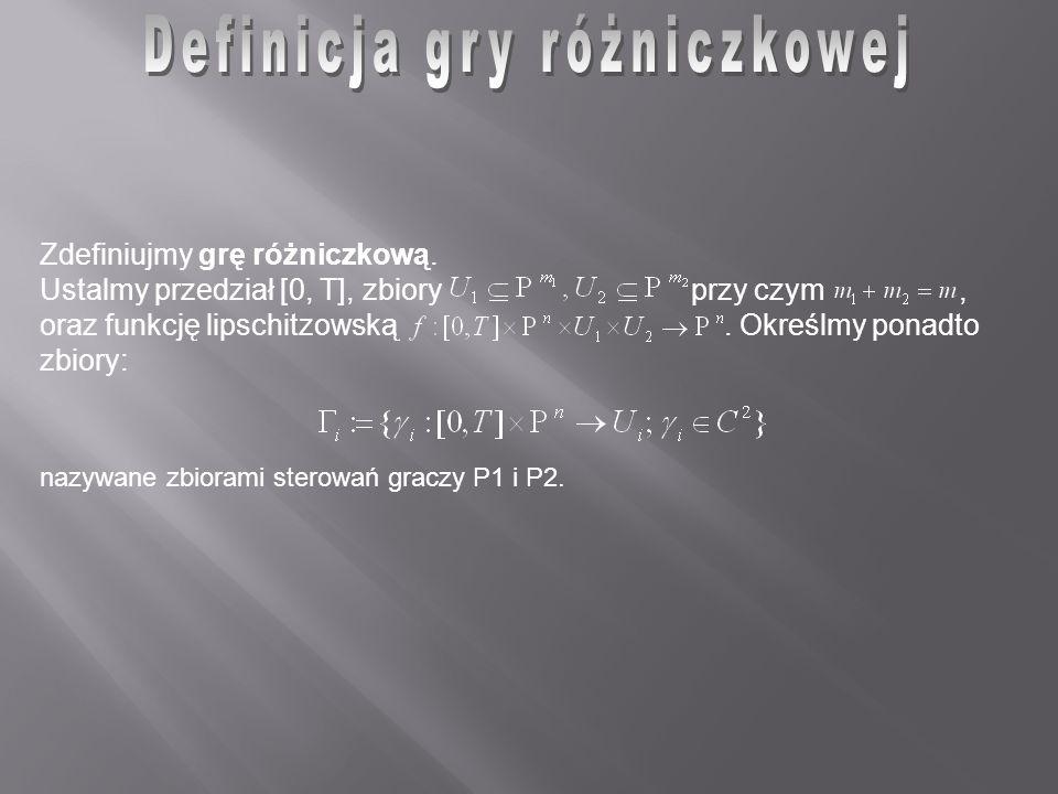 nazywane zbiorami sterowań graczy P1 i P2. Zdefiniujmy grę różniczkową. Ustalmy przedział [0, T], zbiory przy czym, oraz funkcję lipschitzowską. Okreś