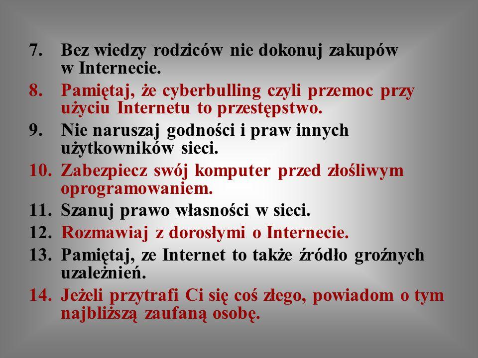 7.Bez wiedzy rodziców nie dokonuj zakupów w Internecie. 8.Pamiętaj, że cyberbulling czyli przemoc przy użyciu Internetu to przestępstwo. 9. Nie narusz
