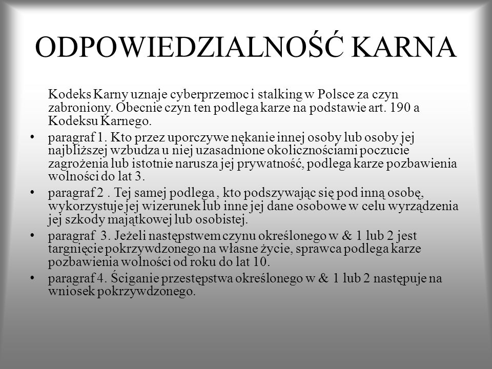 ODPOWIEDZIALNOŚĆ KARNA Kodeks Karny uznaje cyberprzemoc i stalking w Polsce za czyn zabroniony. Obecnie czyn ten podlega karze na podstawie art. 190 a