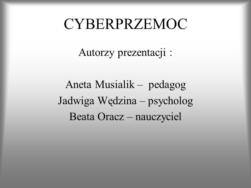 CYBERPRZEMOC Autorzy prezentacji : Aneta Musialik – pedagog Jadwiga Wędzina – psycholog Beata Oracz – nauczyciel