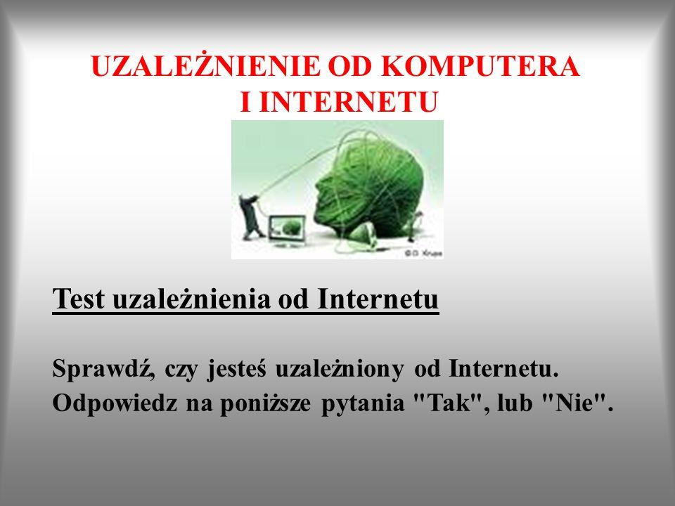 UZALEŻNIENIE OD KOMPUTERA I INTERNETU Test uzależnienia od Internetu Sprawdź, czy jesteś uzależniony od Internetu. Odpowiedz na poniższe pytania