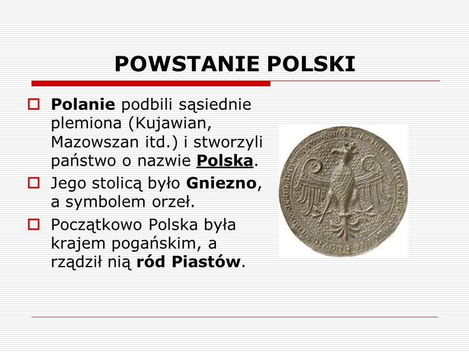 POWSTANIE POLSKI  Polanie podbili sąsiednie plemiona (Kujawian, Mazowszan itd.) i stworzyli państwo o nazwie Polska.  Jego stolicą było Gniezno, a s