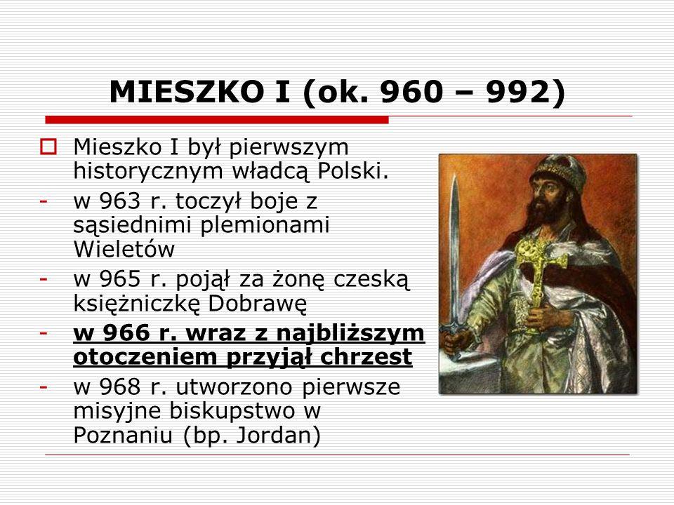 MIESZKO I (ok. 960 – 992)  Mieszko I był pierwszym historycznym władcą Polski. -w 963 r. toczył boje z sąsiednimi plemionami Wieletów -w 965 r. pojął