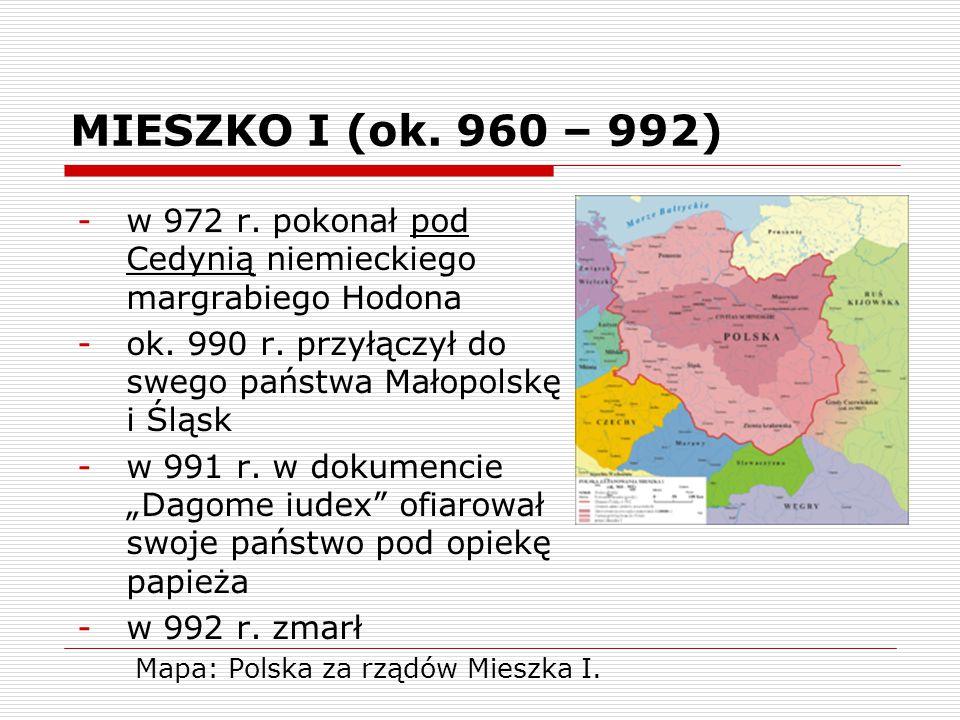 MIESZKO I (ok. 960 – 992) -w 972 r. pokonał pod Cedynią niemieckiego margrabiego Hodona -ok. 990 r. przyłączył do swego państwa Małopolskę i Śląsk -w