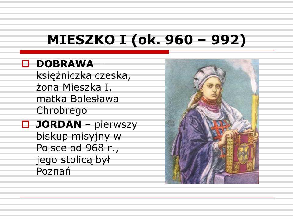 MIESZKO I (ok. 960 – 992)  DOBRAWA – księżniczka czeska, żona Mieszka I, matka Bolesława Chrobrego  JORDAN – pierwszy biskup misyjny w Polsce od 968