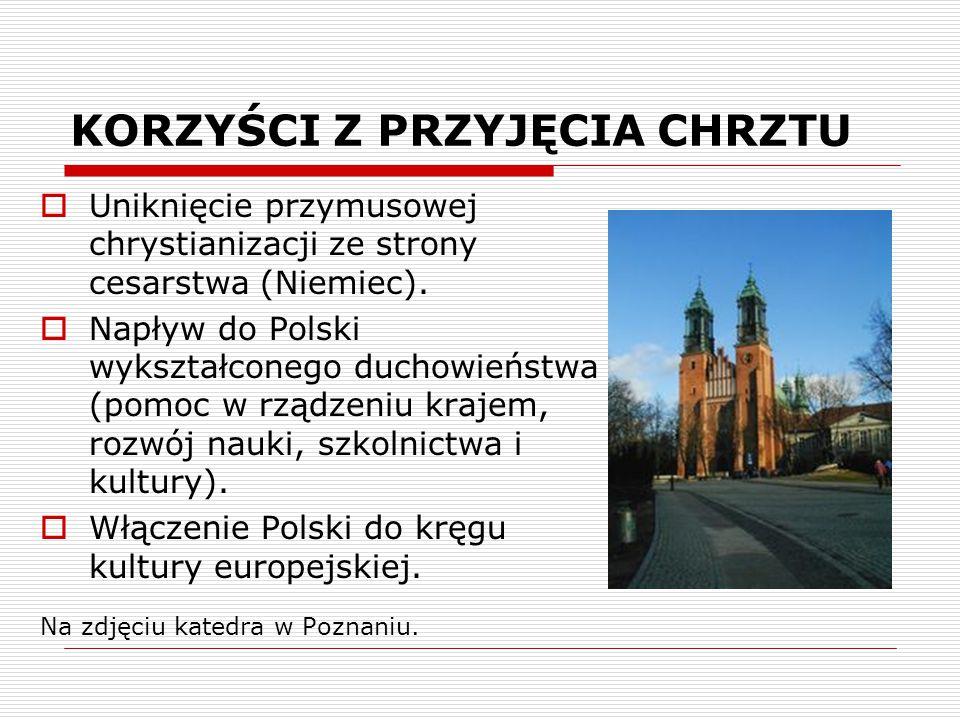 KORZYŚCI Z PRZYJĘCIA CHRZTU  Uniknięcie przymusowej chrystianizacji ze strony cesarstwa (Niemiec).  Napływ do Polski wykształconego duchowieństwa (p