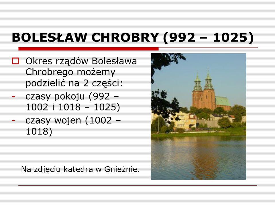 BOLESŁAW CHROBRY (992 – 1025)  Okres rządów Bolesława Chrobrego możemy podzielić na 2 części: -czasy pokoju (992 – 1002 i 1018 – 1025) -czasy wojen (