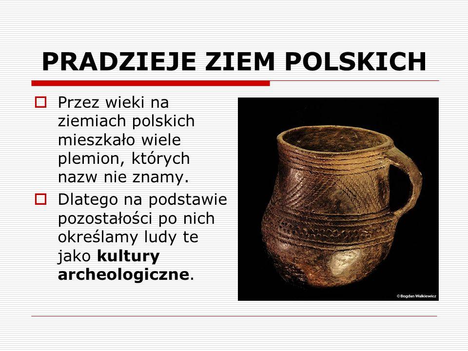 PRADZIEJE ZIEM POLSKICH  Przez wieki na ziemiach polskich mieszkało wiele plemion, których nazw nie znamy.  Dlatego na podstawie pozostałości po nic