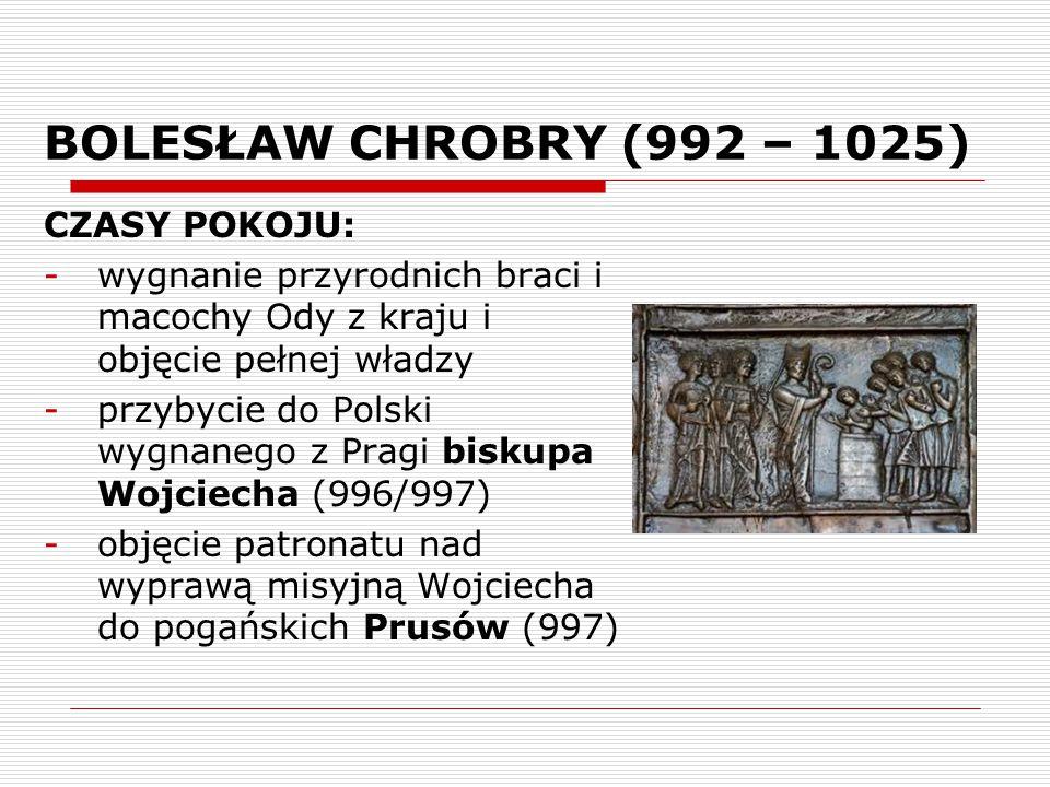 BOLESŁAW CHROBRY (992 – 1025) CZASY POKOJU: -wygnanie przyrodnich braci i macochy Ody z kraju i objęcie pełnej władzy -przybycie do Polski wygnanego z