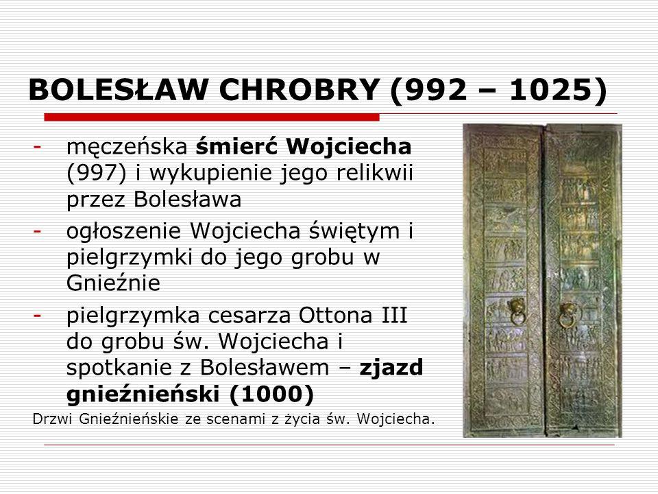 BOLESŁAW CHROBRY (992 – 1025) -męczeńska śmierć Wojciecha (997) i wykupienie jego relikwii przez Bolesława -ogłoszenie Wojciecha świętym i pielgrzymki