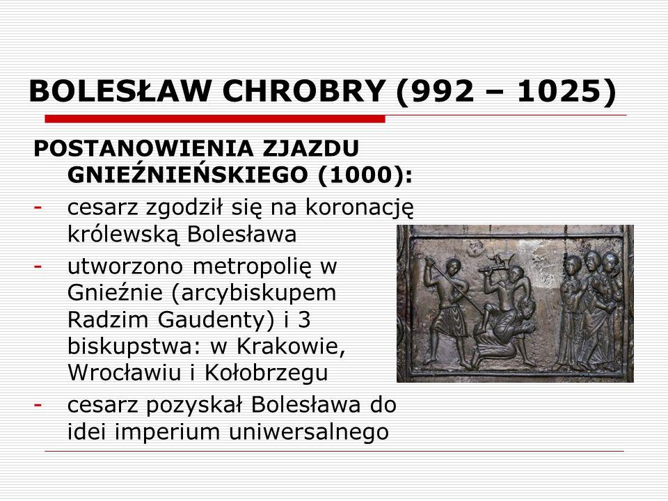 BOLESŁAW CHROBRY (992 – 1025) POSTANOWIENIA ZJAZDU GNIEŹNIEŃSKIEGO (1000): -cesarz zgodził się na koronację królewską Bolesława -utworzono metropolię