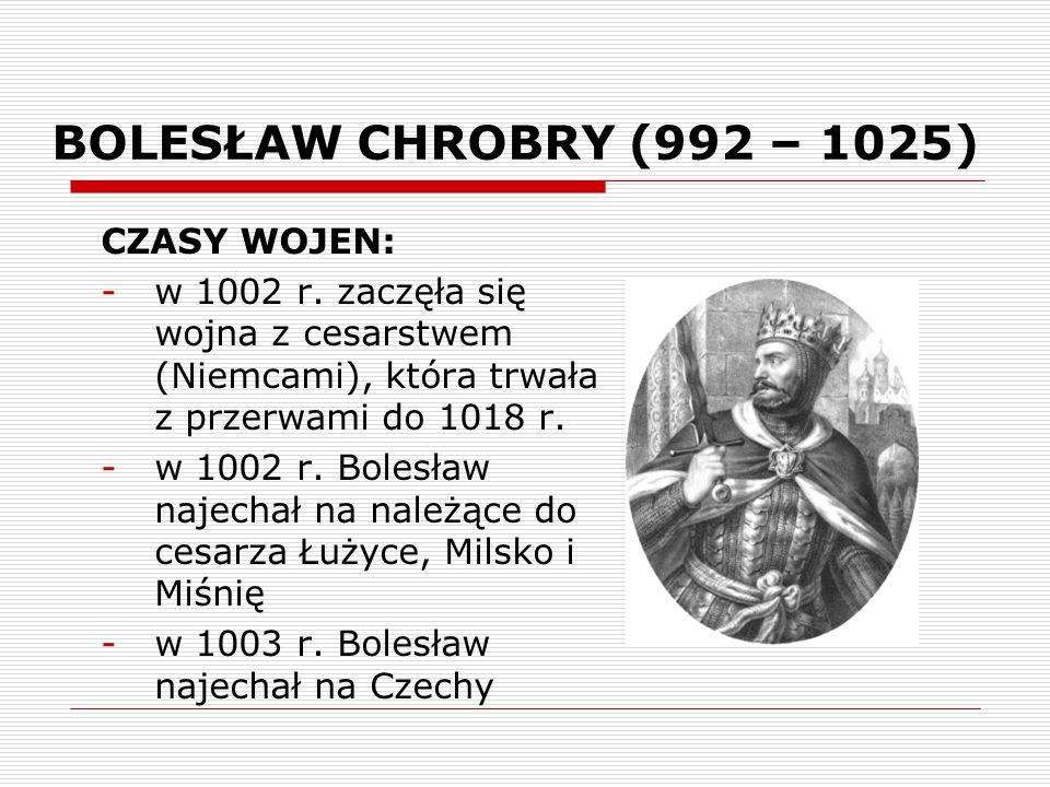 BOLESŁAW CHROBRY (992 – 1025) CZASY WOJEN: -w 1002 r. zaczęła się wojna z cesarstwem (Niemcami), która trwała z przerwami do 1018 r. -w 1002 r. Bolesł