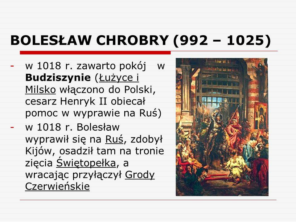 BOLESŁAW CHROBRY (992 – 1025) -w 1018 r. zawarto pokój w Budziszynie (Łużyce i Milsko włączono do Polski, cesarz Henryk II obiecał pomoc w wyprawie na