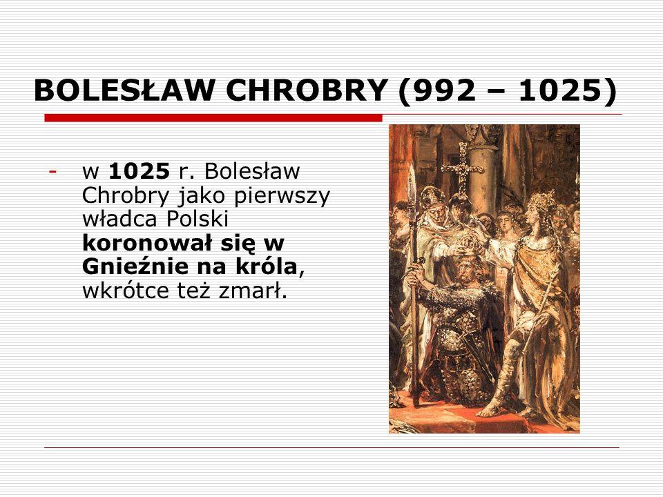 BOLESŁAW CHROBRY (992 – 1025) -w 1025 r. Bolesław Chrobry jako pierwszy władca Polski koronował się w Gnieźnie na króla, wkrótce też zmarł.
