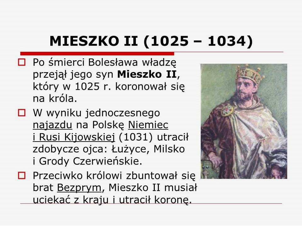 MIESZKO II (1025 – 1034)  Po śmierci Bolesława władzę przejął jego syn Mieszko II, który w 1025 r. koronował się na króla.  W wyniku jednoczesnego n